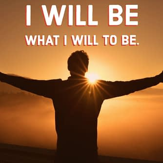 I will be what I will to be