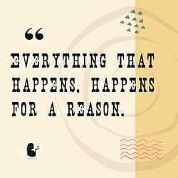 Everything that happens, happens for a reason.
