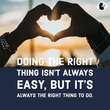 Doing the right thing isn't always easy, but it's always the right thing to do.